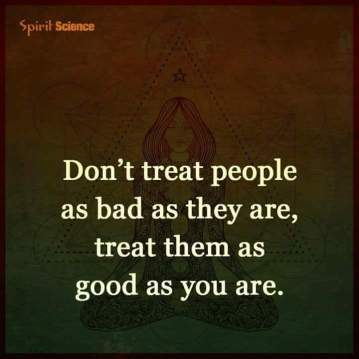 Treat others as good as you are